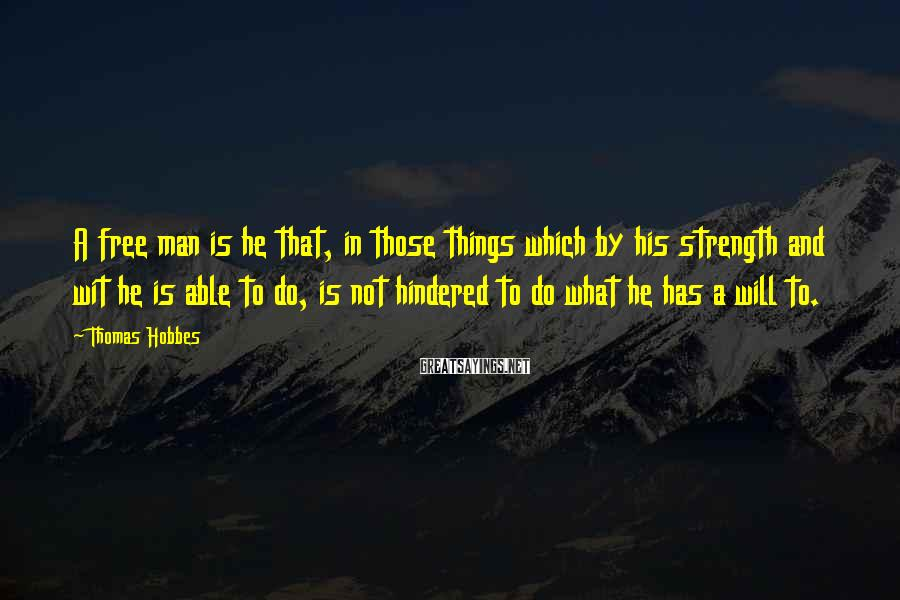 Thomas Hobbes Sayings: A Free Man Is He That, In Those Things Which By His Strength And Wit He Is Able To Do, Is Not Hindered To Do What He Has A Will To.