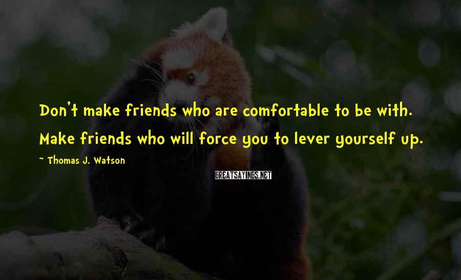 Thomas J. Watson Sayings: Don't Make Friends Who Are Comfortable To Be With. Make Friends Who Will Force You To Lever Yourself Up.