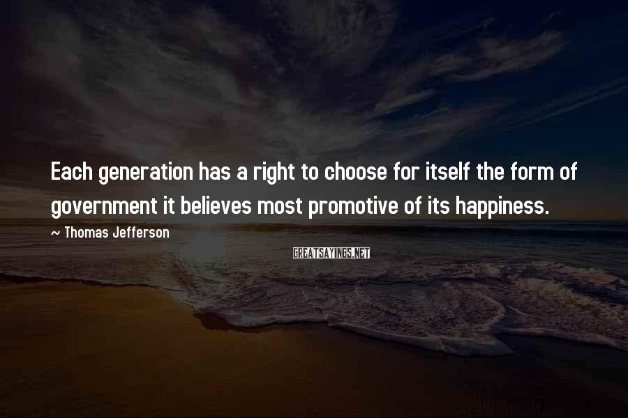 Thomas Jefferson Sayings: Each Generation Has A Right To Choose For Itself The Form Of Government It Believes Most Promotive Of Its Happiness.