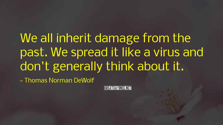 Thomas Norman DeWolf Sayings: We All Inherit Damage From The Past. We Spread It Like A Virus And Don't Generally Think About It.