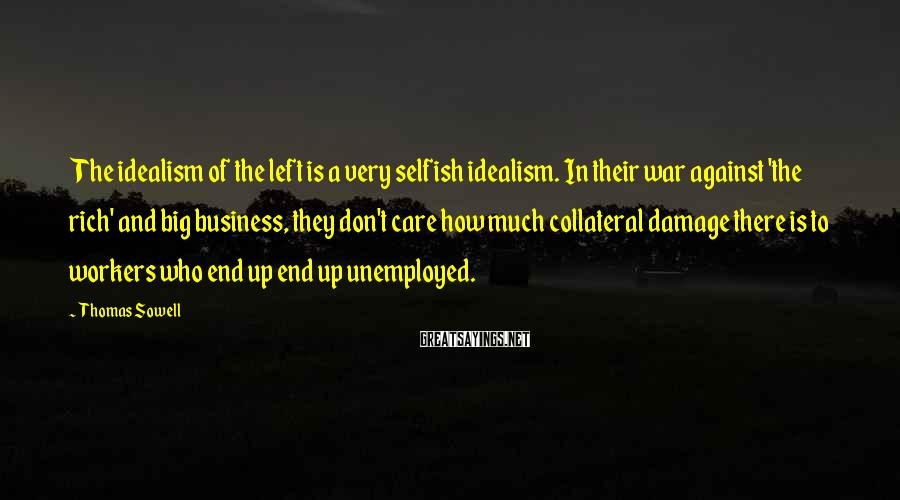 Thomas Sowell Sayings: The Idealism Of The Left Is A Very Selfish Idealism. In Their War Against 'the Rich' And Big Business, They Don't Care How Much Collateral Damage There Is To Workers Who End Up End Up Unemployed.
