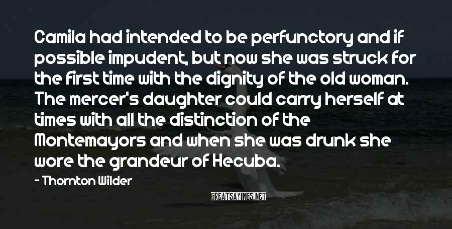 Thornton Wilder Sayings: Camila Had Intended To Be Perfunctory And If Possible Impudent, But Now She Was Struck For The First Time With The Dignity Of The Old Woman. The Mercer's Daughter Could Carry Herself At Times With All The Distinction Of The Montemayors And When She Was Drunk She Wore The Grandeur Of Hecuba.