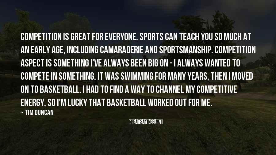 Tim Duncan Sayings: Competition Is Great For Everyone. Sports Can Teach You So Much At An Early Age, Including Camaraderie And Sportsmanship. Competition Aspect Is Something I've Always Been Big On - I Always Wanted To Compete In Something. It Was Swimming For Many Years, Then I Moved On To Basketball. I Had To Find A Way To Channel My Competitive Energy, So I'm Lucky That Basketball Worked Out For Me.