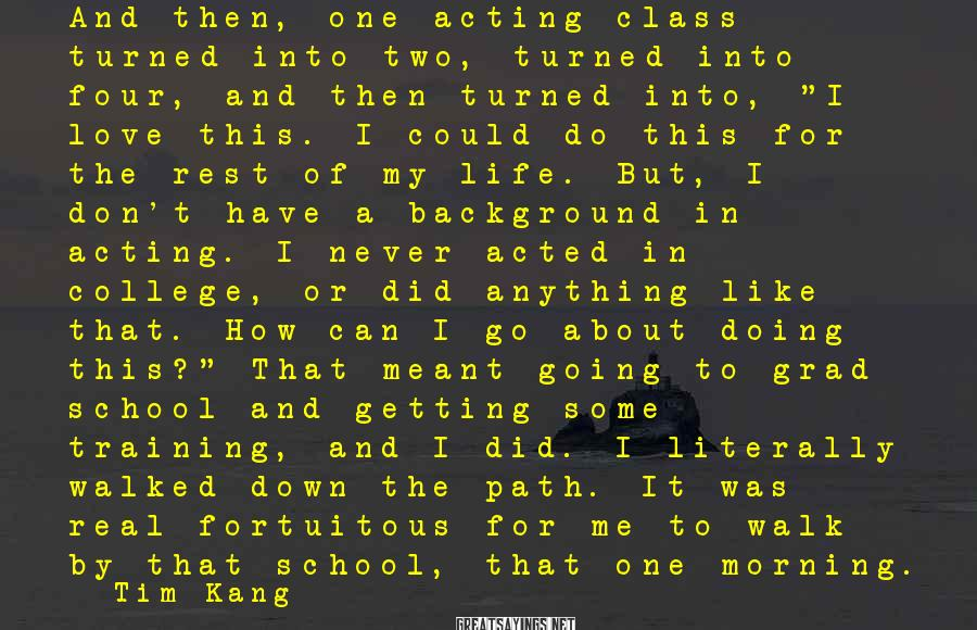 """Tim Kang Sayings: And Then, One Acting Class Turned Into Two, Turned Into Four, And Then Turned Into, """"I Love This. I Could Do This For The Rest Of My Life. But, I Don't Have A Background In Acting. I Never Acted In College, Or Did Anything Like That. How Can I Go About Doing This?"""" That Meant Going To Grad School And Getting Some Training, And I Did. I Literally Walked Down The Path. It Was Real Fortuitous For Me To Walk By That School, That One Morning."""