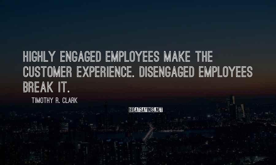Timothy R. Clark Sayings: Highly Engaged Employees Make The Customer Experience. Disengaged Employees Break It.