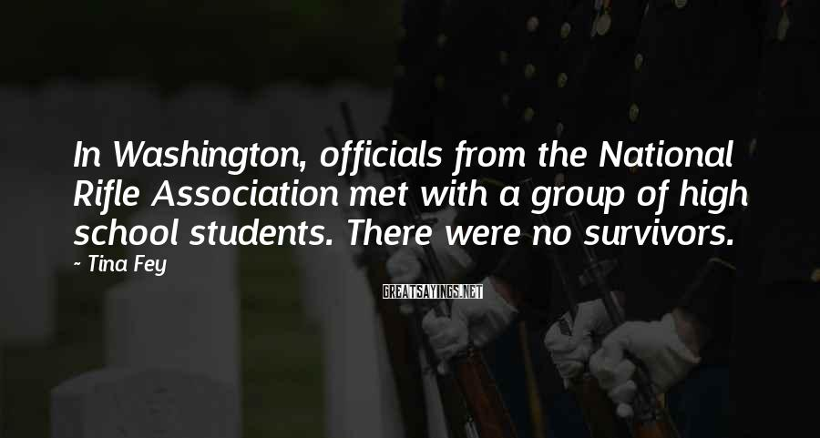 Tina Fey Sayings: In Washington, Officials From The National Rifle Association Met With A Group Of High School Students. There Were No Survivors.