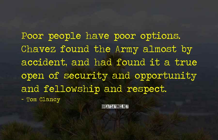 Tom Clancy Sayings: Poor People Have Poor Options. Chavez Found The Army Almost By Accident, And Had Found It A True Open Of Security And Opportunity And Fellowship And Respect.