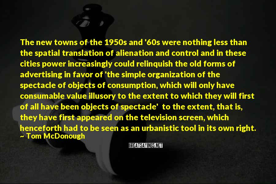 Tom McDonough Sayings: The New Towns Of The 1950s And '60s Were Nothing Less Than The Spatial Translation Of Alienation And Control And In These Cities Power Increasingly Could Relinquish The Old Forms Of Advertising In Favor Of 'the Simple Organization Of The Spectacle Of Objects Of Consumption, Which Will Only Have Consumable Value Illusory To The Extent To Which They Will First Of All Have Been Objects Of Spectacle'  To The Extent, That Is, They Have First Appeared On The Television Screen, Which Henceforth Had To Be Seen As An Urbanistic Tool In Its Own Right.
