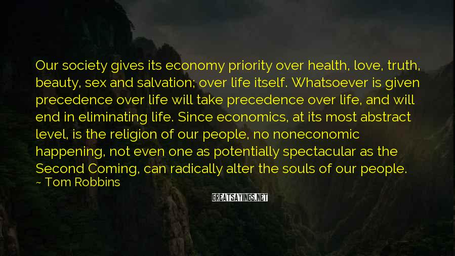 Tom Robbins Sayings: Our Society Gives Its Economy Priority Over Health, Love, Truth, Beauty, Sex And Salvation; Over Life Itself. Whatsoever Is Given Precedence Over Life Will Take Precedence Over Life, And Will End In Eliminating Life. Since Economics, At Its Most Abstract Level, Is The Religion Of Our People, No Noneconomic Happening, Not Even One As Potentially Spectacular As The Second Coming, Can Radically Alter The Souls Of Our People.
