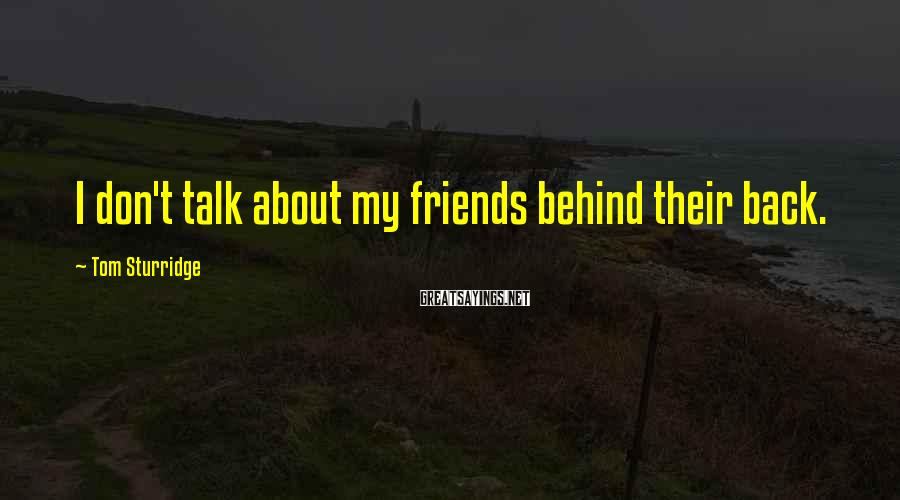 Tom Sturridge Sayings: I Don't Talk About My Friends Behind Their Back.