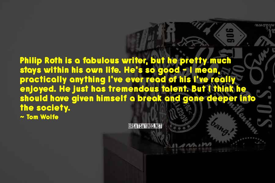 Tom Wolfe Sayings: Philip Roth Is A Fabulous Writer, But He Pretty Much Stays Within His Own Life. He's So Good - I Mean, Practically Anything I've Ever Read Of His I've Really Enjoyed. He Just Has Tremendous Talent. But I Think He Should Have Given Himself A Break And Gone Deeper Into The Society.
