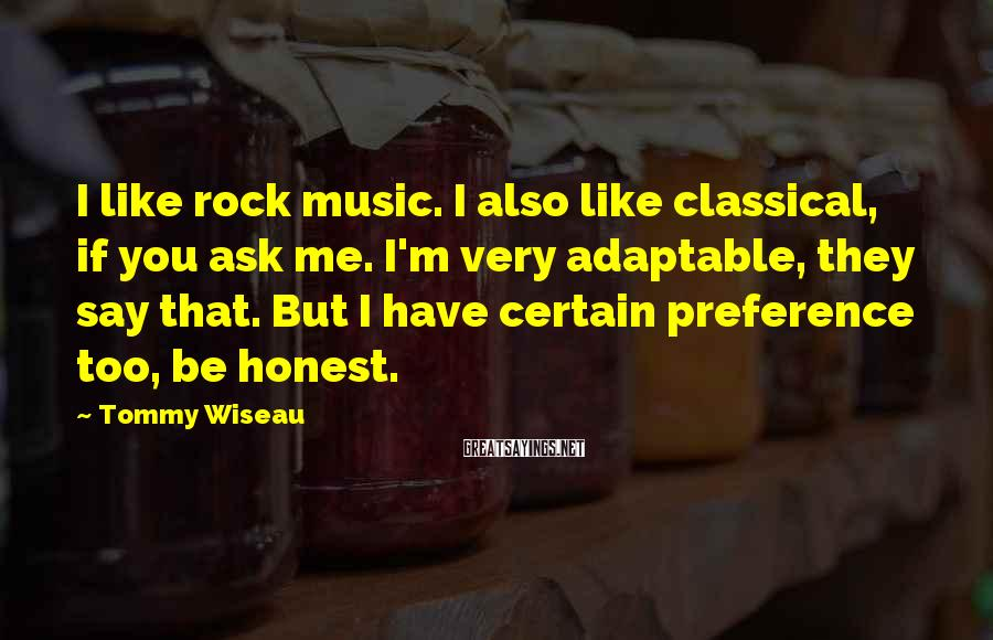 Tommy Wiseau Sayings: I Like Rock Music. I Also Like Classical, If You Ask Me. I'm Very Adaptable, They Say That. But I Have Certain Preference Too, Be Honest.