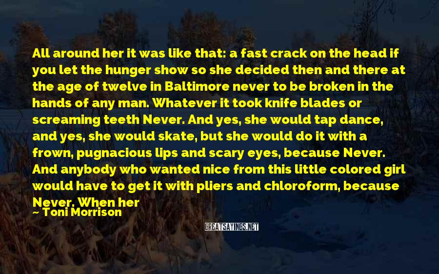 Toni Morrison Sayings: All Around Her It Was Like That: A Fast Crack On The Head If You Let The Hunger Show So She Decided Then And There At The Age Of Twelve In Baltimore Never To Be Broken In The Hands Of Any Man. Whatever It Took Knife Blades Or Screaming Teeth Never. And Yes, She Would Tap Dance, And Yes, She Would Skate, But She Would Do It With A Frown, Pugnacious Lips And Scary Eyes, Because Never. And Anybody Who Wanted Nice From This Little Colored Girl Would Have To Get It With Pliers And Chloroform, Because Never. When Her Mother Died And She Went To Philadelphia And Then Away To School, She Was So Quick To Learn, But No Touchee, Teacher, And No, I Do Not Smile, Because Never. It Smoothed Out A Little As She Grew Older. The Pugnacious Lips Became A Seductive Pout Eyes More Heated Than Scary. But Beneath The Easy Manners Was A Claw Always Ready To Rein In The Dogs, Because Never.