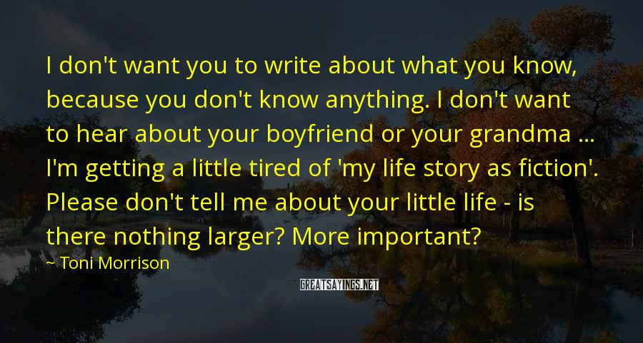 Toni Morrison Sayings: I Don't Want You To Write About What You Know, Because You Don't Know Anything. I Don't Want To Hear About Your Boyfriend Or Your Grandma ... I'm Getting A Little Tired Of 'my Life Story As Fiction'. Please Don't Tell Me About Your Little Life - Is There Nothing Larger? More Important?