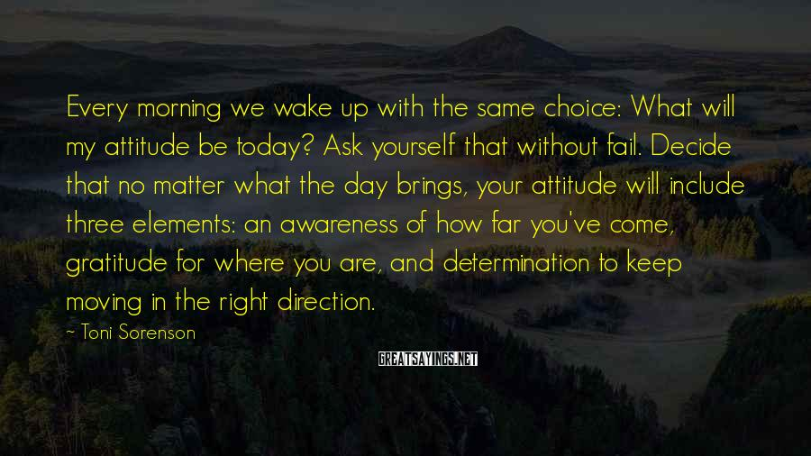 Toni Sorenson Sayings: Every Morning We Wake Up With The Same Choice: What Will My Attitude Be Today? Ask Yourself That Without Fail. Decide That No Matter What The Day Brings, Your Attitude Will Include Three Elements: An Awareness Of How Far You've Come, Gratitude For Where You Are, And Determination To Keep Moving In The Right Direction.