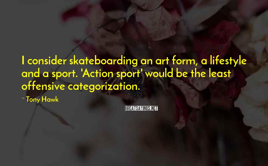 Tony Hawk Sayings: I Consider Skateboarding An Art Form, A Lifestyle And A Sport. 'Action Sport' Would Be The Least Offensive Categorization.