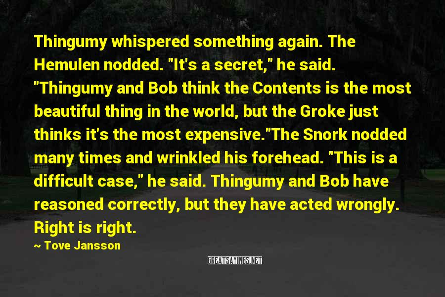 """Tove Jansson Sayings: Thingumy Whispered Something Again. The Hemulen Nodded. """"It's A Secret,"""" He Said. """"Thingumy And Bob Think The Contents Is The Most Beautiful Thing In The World, But The Groke Just Thinks It's The Most Expensive.""""The Snork Nodded Many Times And Wrinkled His Forehead. """"This Is A Difficult Case,"""" He Said. Thingumy And Bob Have Reasoned Correctly, But They Have Acted Wrongly. Right Is Right."""