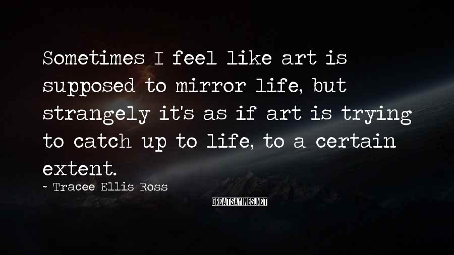 Tracee Ellis Ross Sayings: Sometimes I Feel Like Art Is Supposed To Mirror Life, But Strangely It's As If Art Is Trying To Catch Up To Life, To A Certain Extent.