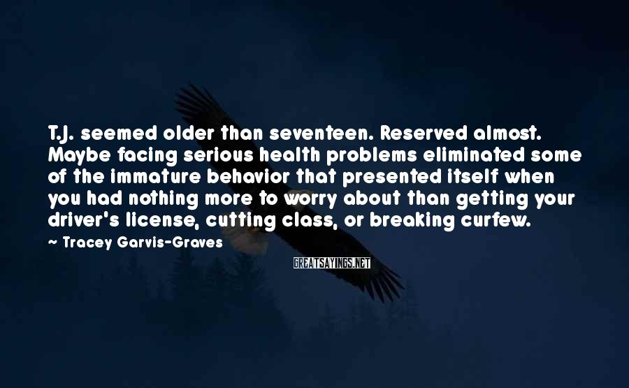 Tracey Garvis-Graves Sayings: T.J. Seemed Older Than Seventeen. Reserved Almost. Maybe Facing Serious Health Problems Eliminated Some Of The Immature Behavior That Presented Itself When You Had Nothing More To Worry About Than Getting Your Driver's License, Cutting Class, Or Breaking Curfew.