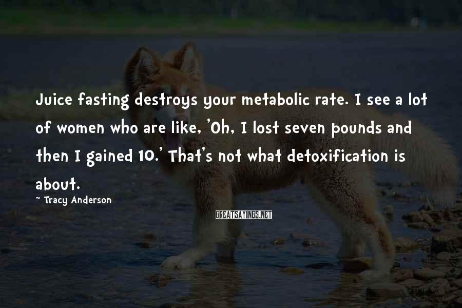 Tracy Anderson Sayings: Juice Fasting Destroys Your Metabolic Rate. I See A Lot Of Women Who Are Like, 'Oh, I Lost Seven Pounds And Then I Gained 10.' That's Not What Detoxification Is About.