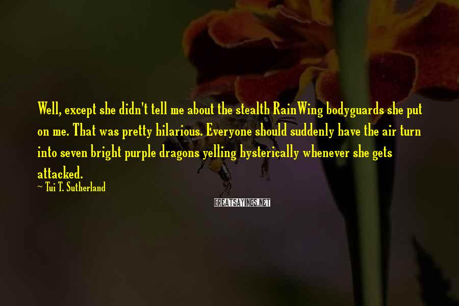 Tui T. Sutherland Sayings: Well, Except She Didn't Tell Me About The Stealth RainWing Bodyguards She Put On Me. That Was Pretty Hilarious. Everyone Should Suddenly Have The Air Turn Into Seven Bright Purple Dragons Yelling Hysterically Whenever She Gets Attacked.