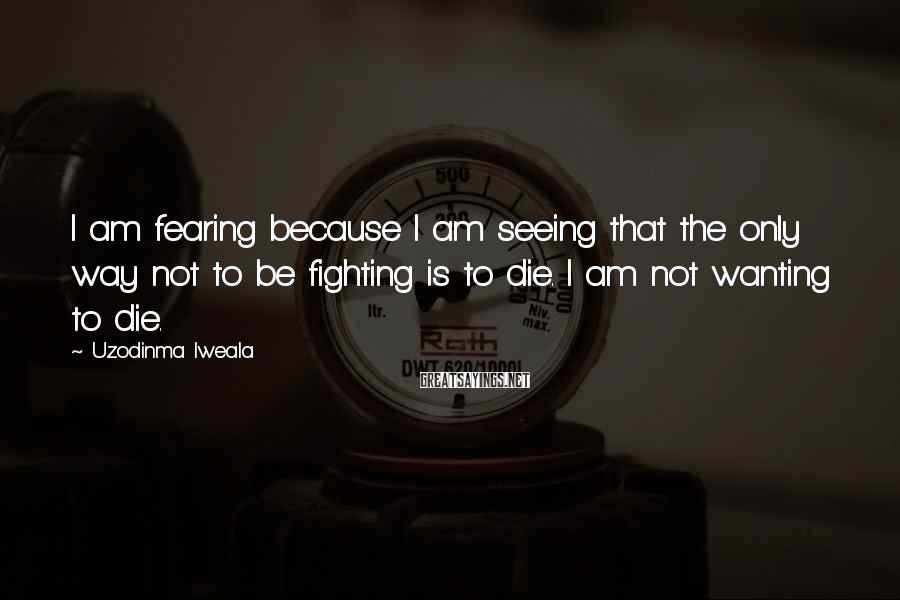 Uzodinma Iweala Sayings: I Am Fearing Because I Am Seeing That The Only Way Not To Be Fighting Is To Die. I Am Not Wanting To Die.