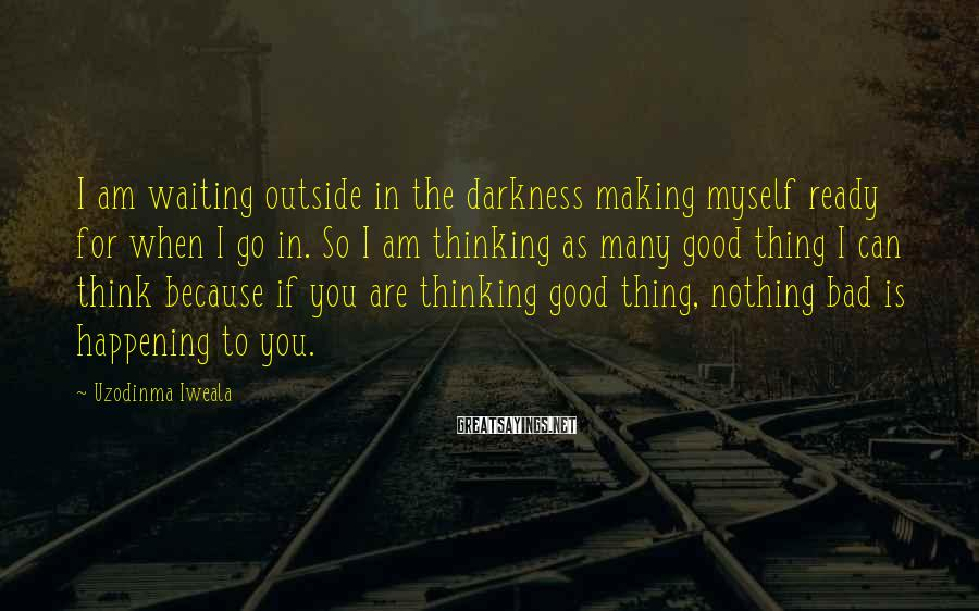 Uzodinma Iweala Sayings: I Am Waiting Outside In The Darkness Making Myself Ready For When I Go In. So I Am Thinking As Many Good Thing I Can Think Because If You Are Thinking Good Thing, Nothing Bad Is Happening To You.