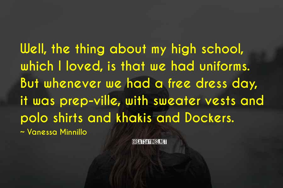 Vanessa Minnillo Sayings: Well, The Thing About My High School, Which I Loved, Is That We Had Uniforms. But Whenever We Had A Free Dress Day, It Was Prep-ville, With Sweater Vests And Polo Shirts And Khakis And Dockers.