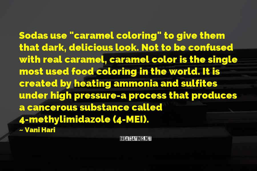"""Vani Hari Sayings: Sodas Use """"caramel Coloring"""" To Give Them That Dark, Delicious Look. Not To Be Confused With Real Caramel, Caramel Color Is The Single Most Used Food Coloring In The World. It Is Created By Heating Ammonia And Sulfites Under High Pressure-a Process That Produces A Cancerous Substance Called 4-methylimidazole (4-MEI)."""