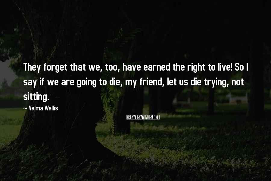 Velma Wallis Sayings: They Forget That We, Too, Have Earned The Right To Live! So I Say If We Are Going To Die, My Friend, Let Us Die Trying, Not Sitting.