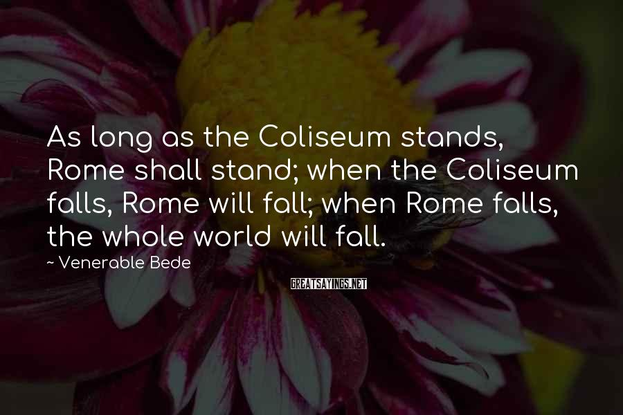 Venerable Bede Sayings: As Long As The Coliseum Stands, Rome Shall Stand; When The Coliseum Falls, Rome Will Fall; When Rome Falls, The Whole World Will Fall.