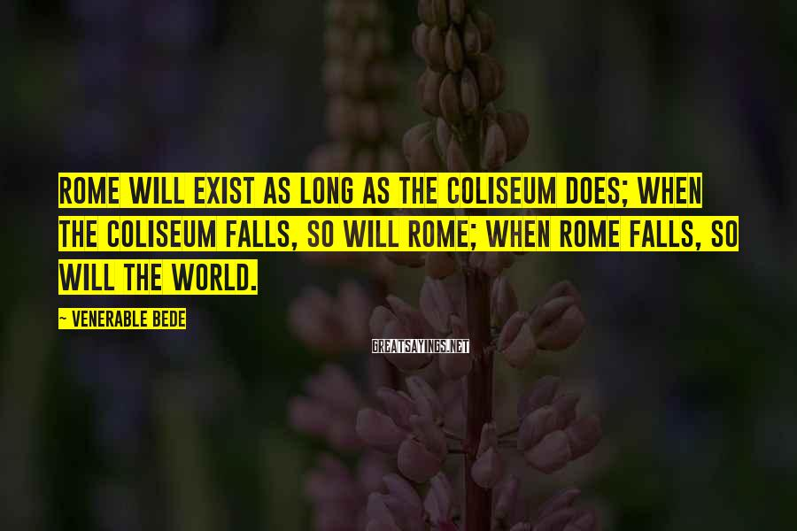 Venerable Bede Sayings: Rome Will Exist As Long As The Coliseum Does; When The Coliseum Falls, So Will Rome; When Rome Falls, So Will The World.