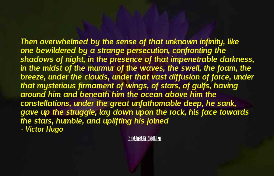 Victor Hugo Sayings: Then Overwhelmed By The Sense Of That Unknown Infinity, Like One Bewildered By A Strange Persecution, Confronting The Shadows Of Night, In The Presence Of That Impenetrable Darkness, In The Midst Of The Murmur Of The Waves, The Swell, The Foam, The Breeze, Under The Clouds, Under That Vast Diffusion Of Force, Under That Mysterious Firmament Of Wings, Of Stars, Of Gulfs, Having Around Him And Beneath Him The Ocean Above Him The Constellations, Under The Great Unfathomable Deep, He Sank, Gave Up The Struggle, Lay Down Upon The Rock, His Face Towards The Stars, Humble, And Uplifting His Joined Hands Towards The Terrible Depths, He Cried Aloud, Have Mercy.