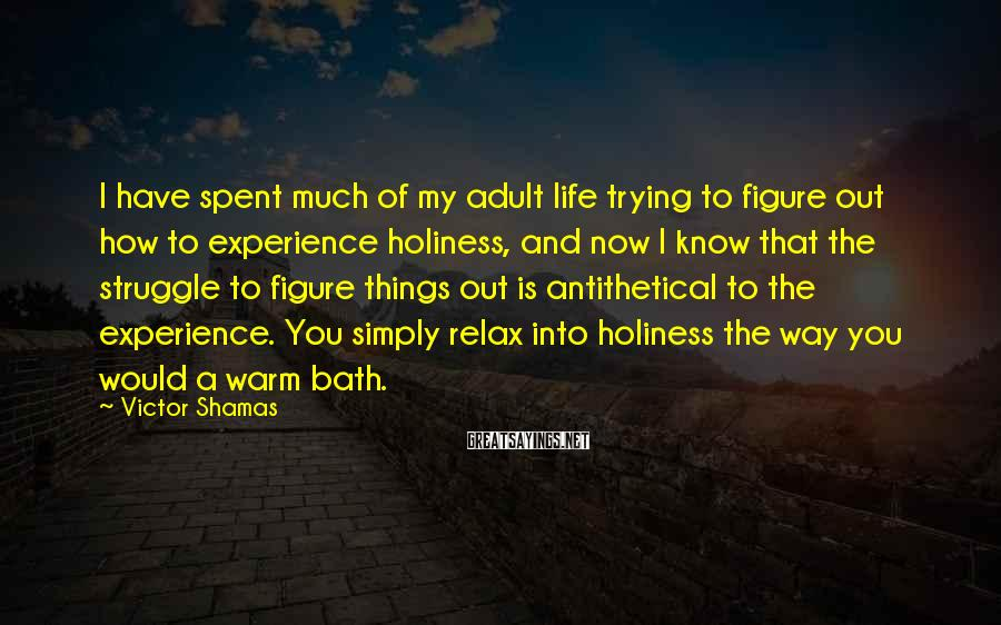 Victor Shamas Sayings: I Have Spent Much Of My Adult Life Trying To Figure Out How To Experience Holiness, And Now I Know That The Struggle To Figure Things Out Is Antithetical To The Experience. You Simply Relax Into Holiness The Way You Would A Warm Bath.