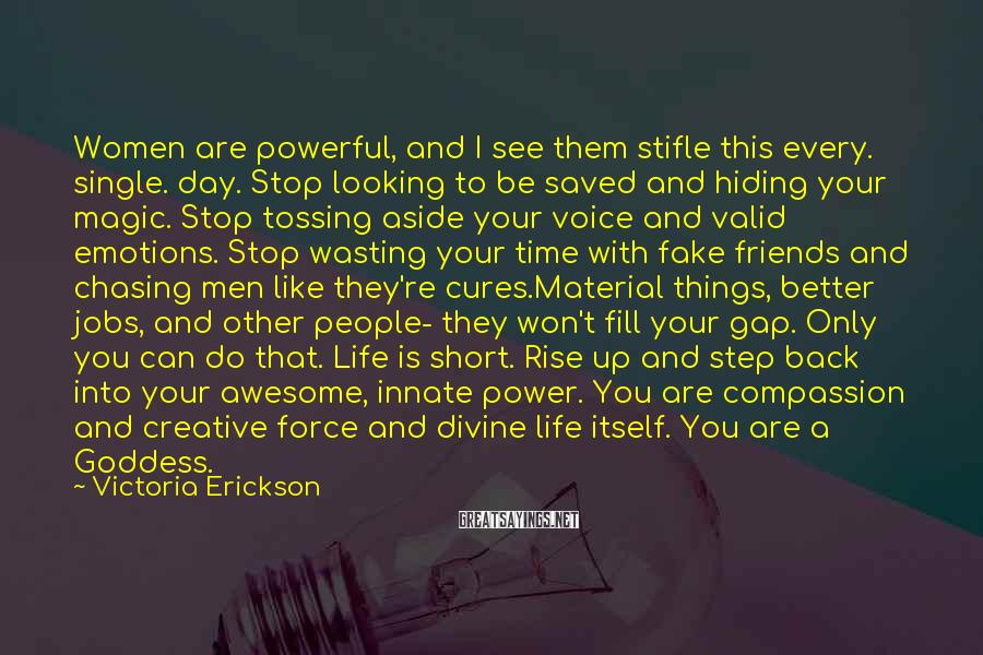 Victoria Erickson Sayings: Women Are Powerful, And I See Them Stifle This Every. Single. Day. Stop Looking To Be Saved And Hiding Your Magic. Stop Tossing Aside Your Voice And Valid Emotions. Stop Wasting Your Time With Fake Friends And Chasing Men Like They're Cures.Material Things, Better Jobs, And Other People- They Won't Fill Your Gap. Only You Can Do That. Life Is Short. Rise Up And Step Back Into Your Awesome, Innate Power. You Are Compassion And Creative Force And Divine Life Itself. You Are A Goddess.