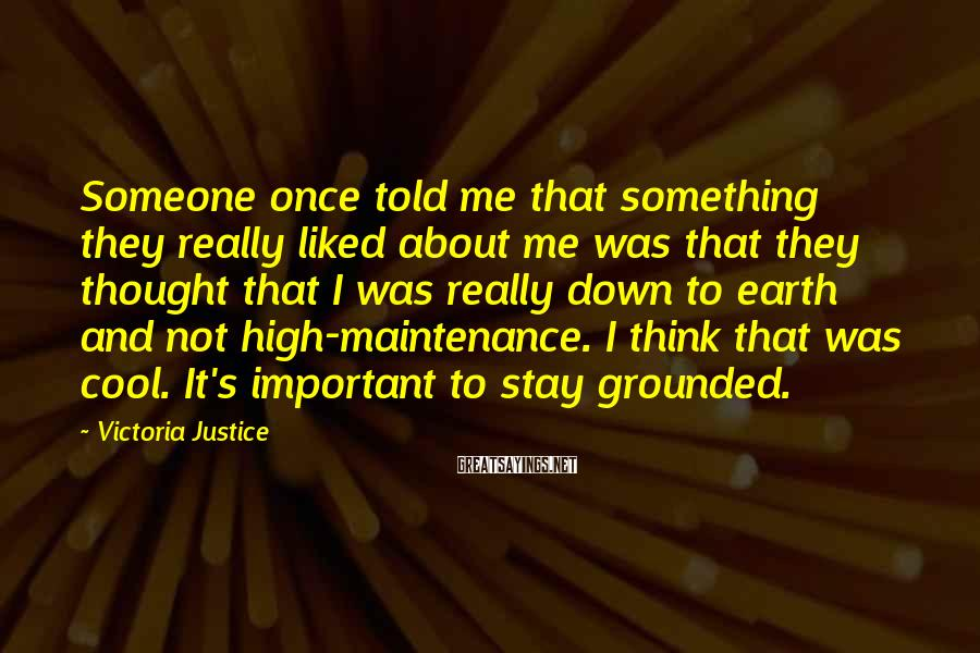 Victoria Justice Sayings: Someone Once Told Me That Something They Really Liked About Me Was That They Thought That I Was Really Down To Earth And Not High-maintenance. I Think That Was Cool. It's Important To Stay Grounded.