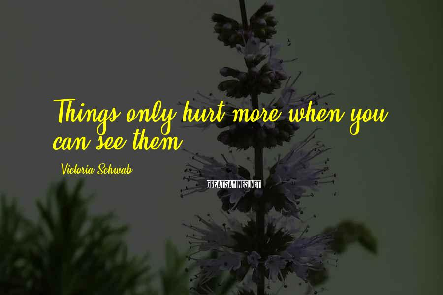 Victoria Schwab Sayings: Things Only Hurt More When You Can See Them.