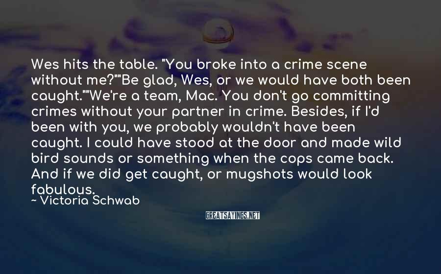 "Victoria Schwab Sayings: Wes Hits The Table. ""You Broke Into A Crime Scene Without Me?""""Be Glad, Wes, Or We Would Have Both Been Caught.""""We're A Team, Mac. You Don't Go Committing Crimes Without Your Partner In Crime. Besides, If I'd Been With You, We Probably Wouldn't Have Been Caught. I Could Have Stood At The Door And Made Wild Bird Sounds Or Something When The Cops Came Back. And If We Did Get Caught, Or Mugshots Would Look Fabulous."