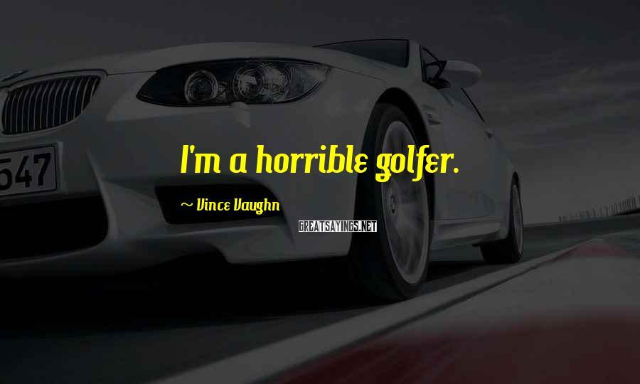 Vince Vaughn Sayings: I'm A Horrible Golfer.