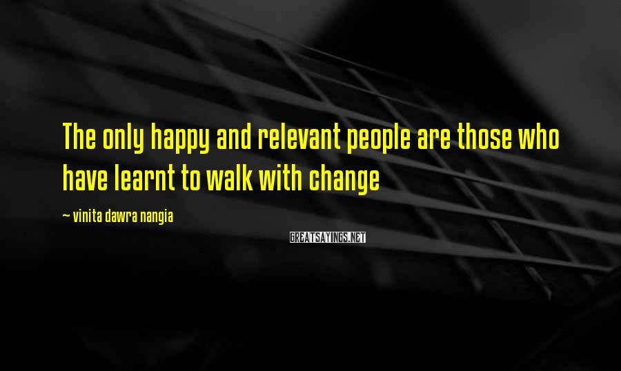 Vinita Dawra Nangia Sayings: The Only Happy And Relevant People Are Those Who Have Learnt To Walk With Change
