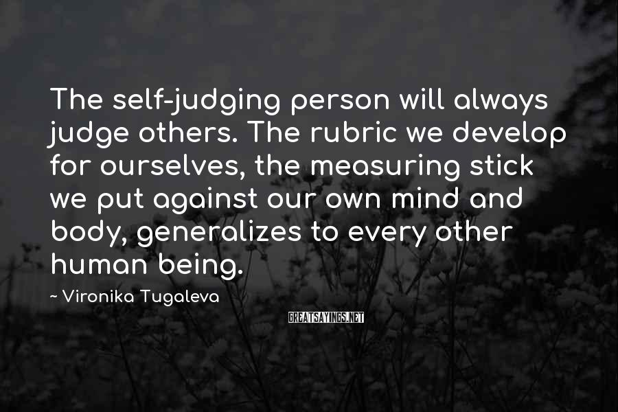 Vironika Tugaleva Sayings: The Self-judging Person Will Always Judge Others. The Rubric We Develop For Ourselves, The Measuring Stick We Put Against Our Own Mind And Body, Generalizes To Every Other Human Being.