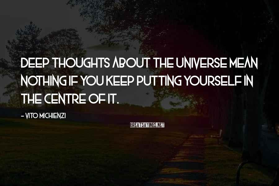 Vito Michienzi Sayings: Deep Thoughts About The Universe Mean Nothing If You Keep Putting Yourself In The Centre Of It.