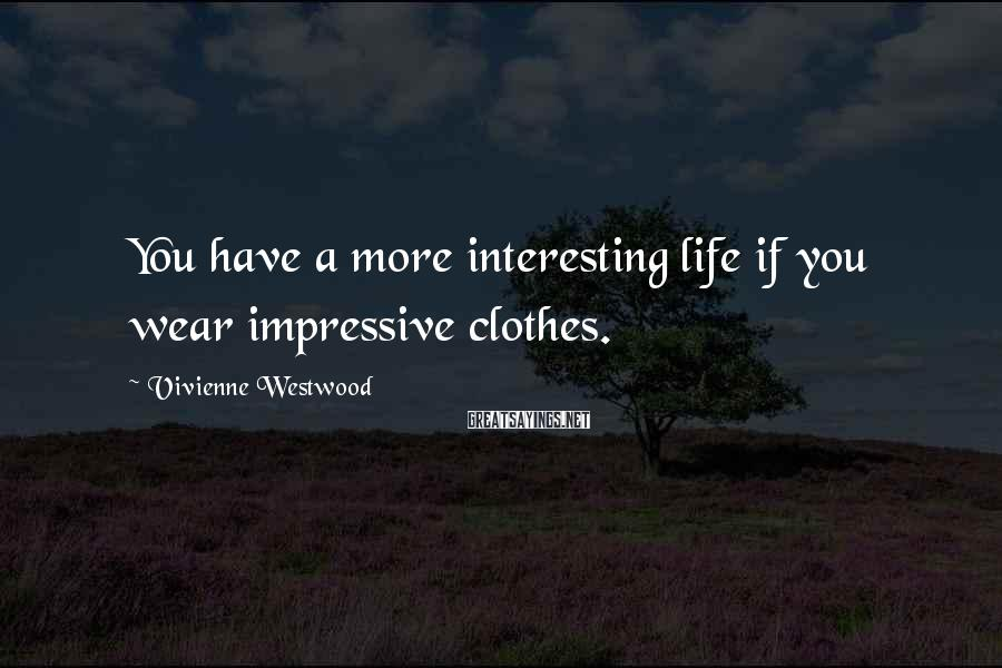 Vivienne Westwood Sayings: You Have A More Interesting Life If You Wear Impressive Clothes.