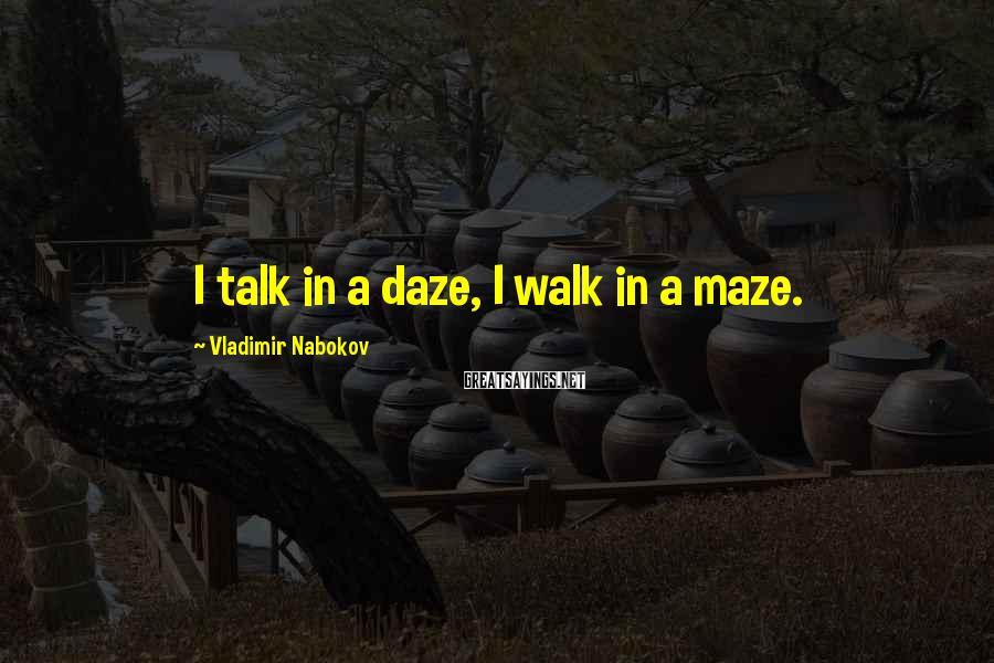 Vladimir Nabokov Sayings: I Talk In A Daze, I Walk In A Maze.