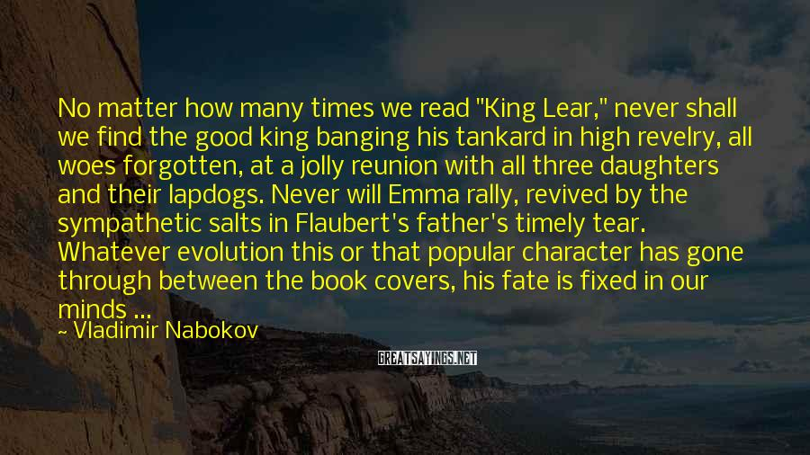 """Vladimir Nabokov Sayings: No Matter How Many Times We Read """"King Lear,"""" Never Shall We Find The Good King Banging His Tankard In High Revelry, All Woes Forgotten, At A Jolly Reunion With All Three Daughters And Their Lapdogs. Never Will Emma Rally, Revived By The Sympathetic Salts In Flaubert's Father's Timely Tear. Whatever Evolution This Or That Popular Character Has Gone Through Between The Book Covers, His Fate Is Fixed In Our Minds ..."""