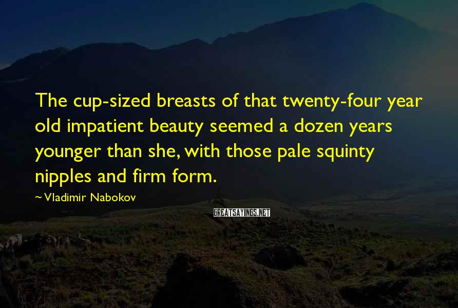 Vladimir Nabokov Sayings: The Cup-sized Breasts Of That Twenty-four Year Old Impatient Beauty Seemed A Dozen Years Younger Than She, With Those Pale Squinty Nipples And Firm Form.
