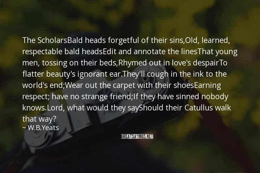 W.B.Yeats Sayings: The ScholarsBald Heads Forgetful Of Their Sins,Old, Learned, Respectable Bald HeadsEdit And Annotate The LinesThat Young Men, Tossing On Their Beds,Rhymed Out In Love's DespairTo Flatter Beauty's Ignorant Ear.They'll Cough In The Ink To The World's End;Wear Out The Carpet With Their ShoesEarning Respect; Have No Strange Friend;If They Have Sinned Nobody Knows.Lord, What Would They SayShould Their Catullus Walk That Way?