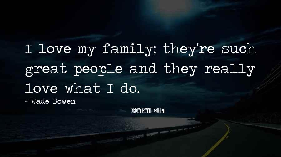 Wade Bowen Sayings: I Love My Family; They're Such Great People And They Really Love What I Do.