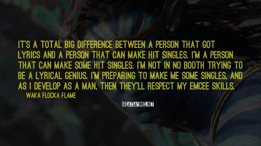 Waka Flocka Flame Sayings: It's A Total Big Difference Between A Person That Got Lyrics And A Person That Can Make Hit Singles. I'm A Person That Can Make Some Hit Singles. I'm Not In No Booth Trying To Be A Lyrical Genius. I'm Preparing To Make Me Some Singles, And As I Develop As A Man, Then They'll Respect My Emcee Skills.