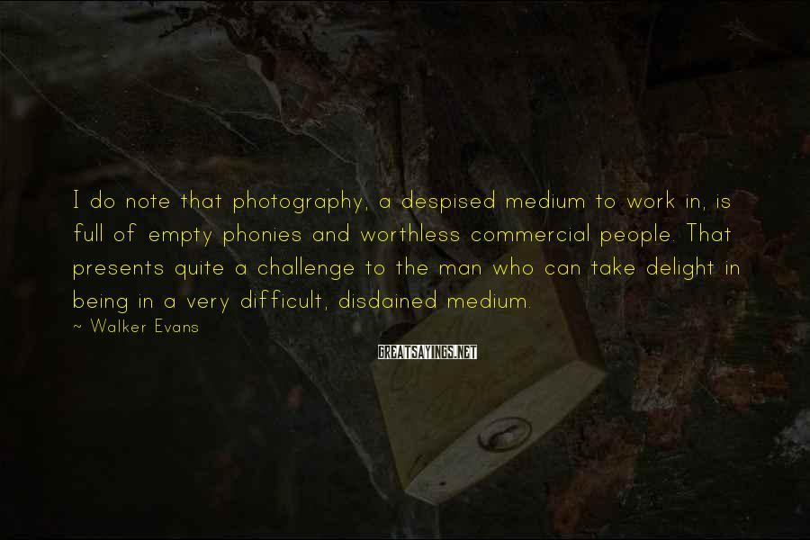 Walker Evans Sayings: I Do Note That Photography, A Despised Medium To Work In, Is Full Of Empty Phonies And Worthless Commercial People. That Presents Quite A Challenge To The Man Who Can Take Delight In Being In A Very Difficult, Disdained Medium.